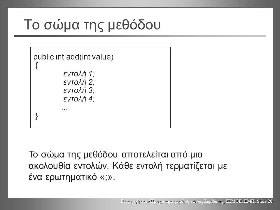 Εισαγωγή στον Προγραμματισμό, Αντώνιος Συμβώνης, ΣΕΜΦΕ, ΕΜΠ, Slide 20 Το σώμα της μεθόδου public int add(int value) { εντολή 1; εντολή 2; εντολή 3; εντολή 4;...