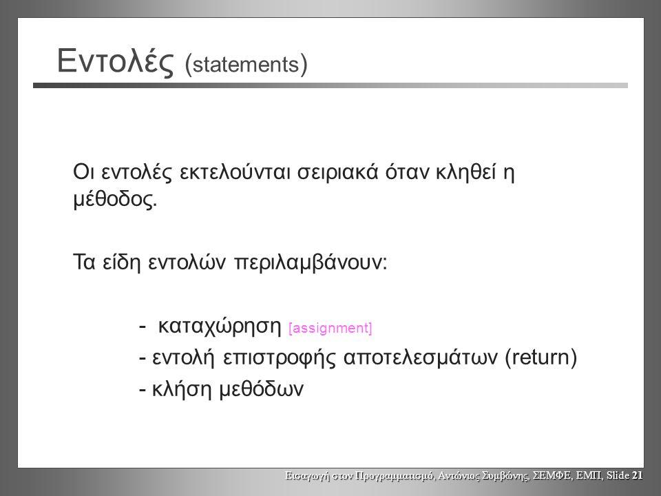 Εισαγωγή στον Προγραμματισμό, Αντώνιος Συμβώνης, ΣΕΜΦΕ, ΕΜΠ, Slide 21 Εντολές ( statements ) Οι εντολές εκτελούνται σειριακά όταν κληθεί η μέθοδος.