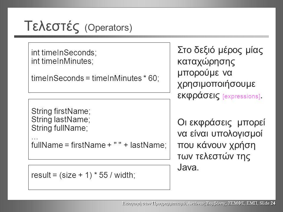 Εισαγωγή στον Προγραμματισμό, Αντώνιος Συμβώνης, ΣΕΜΦΕ, ΕΜΠ, Slide 24 Τελεστές (Operators) int timeInSeconds; int timeInMinutes; timeInSeconds = timeInMinutes * 60; String firstName; String lastName; String fullName;...