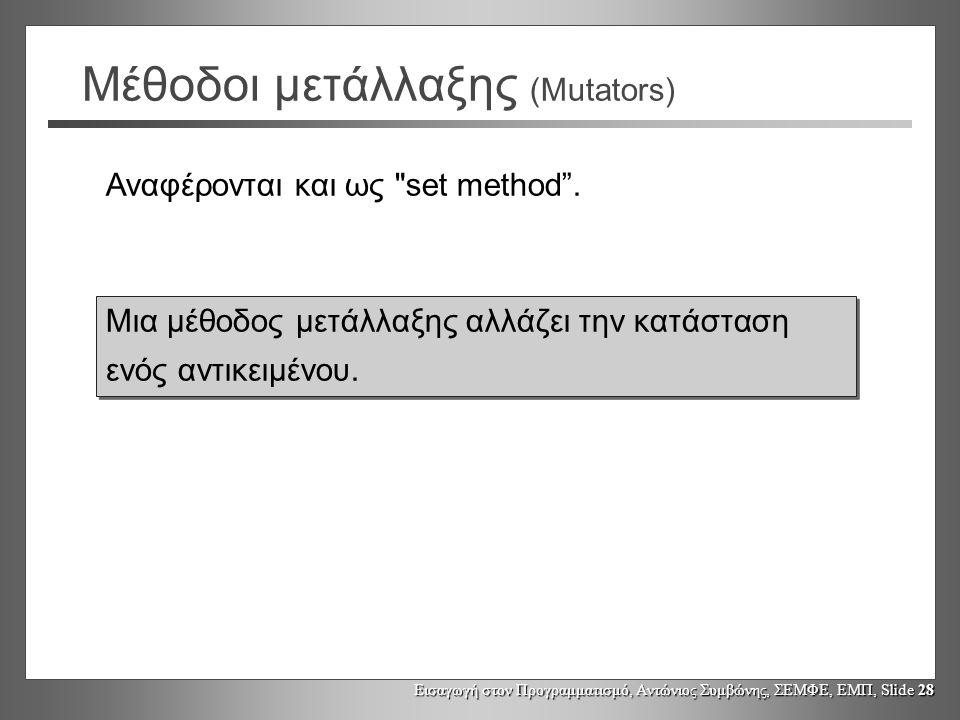 Εισαγωγή στον Προγραμματισμό, Αντώνιος Συμβώνης, ΣΕΜΦΕ, ΕΜΠ, Slide 28 Μέθοδοι μετάλλαξης (Mutators) Μια μέθοδος μετάλλαξης αλλάζει την κατάσταση ενός αντικειμένου.