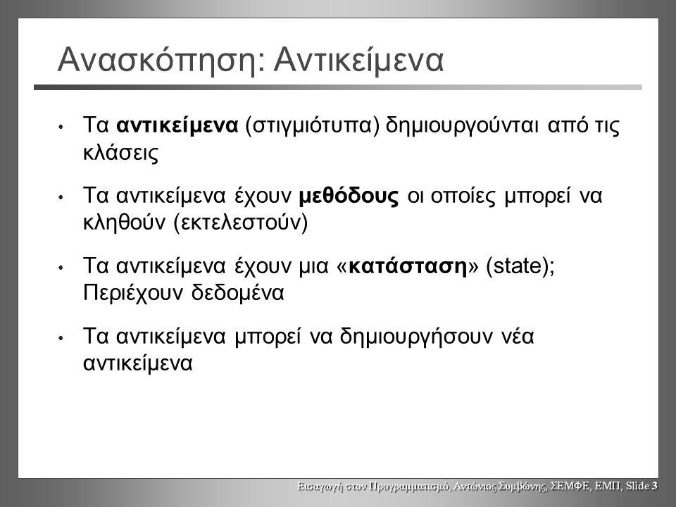 Εισαγωγή στον Προγραμματισμό, Αντώνιος Συμβώνης, ΣΕΜΦΕ, ΕΜΠ, Slide 3 Ανασκόπηση: Αντικείμενα Τα αντικείμενα (στιγμιότυπα) δημιουργούνται από τις κλάσεις Τα αντικείμενα έχουν μεθόδους οι οποίες μπορεί να κληθούν (εκτελεστούν) Τα αντικείμενα έχουν μια «κατάσταση» (state); Περιέχουν δεδομένα Τα αντικείμενα μπορεί να δημιουργήσουν νέα αντικείμενα