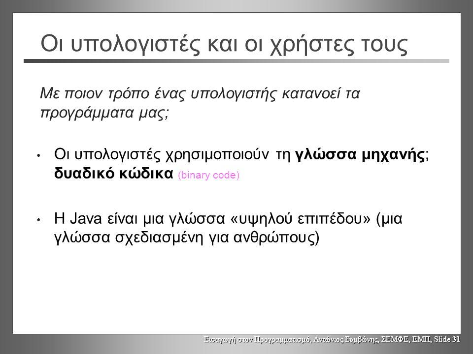 Εισαγωγή στον Προγραμματισμό, Αντώνιος Συμβώνης, ΣΕΜΦΕ, ΕΜΠ, Slide 31 Οι υπολογιστές και οι χρήστες τους Οι υπολογιστές χρησιμοποιούν τη γλώσσα μηχανής; δυαδικό κώδικα (binary code) Η Java είναι μια γλώσσα «υψηλού επιπέδου» (μια γλώσσα σχεδιασμένη για ανθρώπους) Με ποιον τρόπο ένας υπολογιστής κατανοεί τα προγράμματα μας;