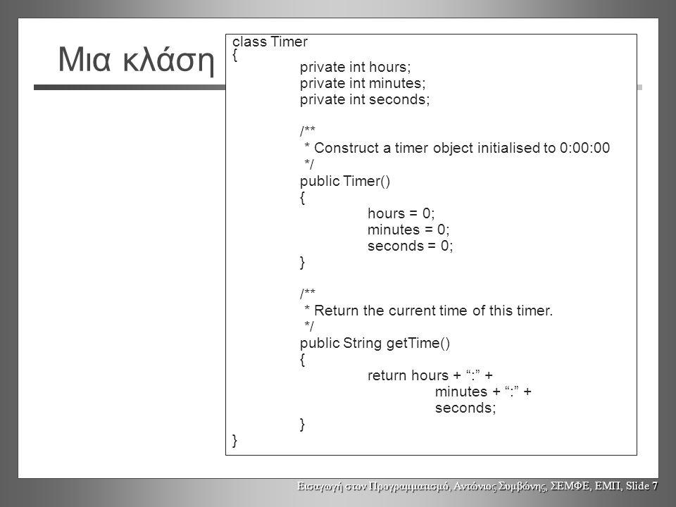 Εισαγωγή στον Προγραμματισμό, Αντώνιος Συμβώνης, ΣΕΜΦΕ, ΕΜΠ, Slide 7 Μια κλάση class Timer { private int hours; private int minutes; private int seconds; /** * Construct a timer object initialised to 0:00:00 */ public Timer() { hours = 0; minutes = 0; seconds = 0; } /** * Return the current time of this timer.