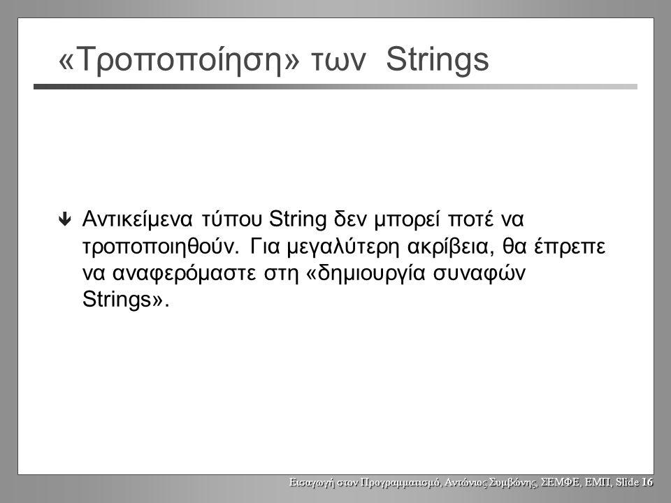 Εισαγωγή στον Προγραμματισμό, Αντώνιος Συμβώνης, ΣΕΜΦΕ, ΕΜΠ, Slide 15 Μεταβολή αντικειμένων τύπου String String s1, s2; s1 = Fred ; s2 = s1; s2 = s2.toUpperCase(); System.out.println(s1); Fred String s1 s2 FRED String Τα αντικείμενα τύπου String δεν μπορεί να μεταβληθούν.