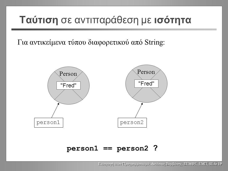 Εισαγωγή στον Προγραμματισμό, Αντώνιος Συμβώνης, ΣΕΜΦΕ, ΕΜΠ, Slide 18 Ταύτιση σε αντιπαράθεση με ισότητα Για αντικείμενα τύπου διαφορετικού από String: person1 == person2 .