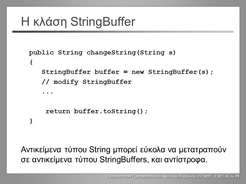 Εισαγωγή στον Προγραμματισμό, Αντώνιος Συμβώνης, ΣΕΜΦΕ, ΕΜΠ, Slide 27 Η κλάση StringBuffer Τροποποίηση του χώρου αποθήκευσης [buffer] : public void setCharAt(int index, char newChar) αλλάζει το χαρακτήρα στη θέση index StringBuffer append(String s) StringBuffer append(char ch) StringBuffer append(int i) StringBuffer append(boolean b)...