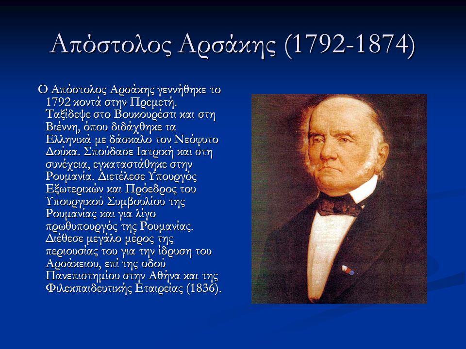 Απόστολος Αρσάκης (1792-1874) Ο Απόστολος Αρσάκης γεννήθηκε το 1792 κοντά στην Πρεμετή. Ταξίδεψε στο Βουκουρέστι και στη Βιέννη, όπου διδάχθηκε τα Ελλ