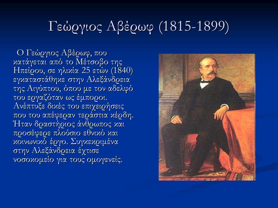 Γεώργιος Αβέρωφ (1815-1899) Ο Γεώργιος Αβέρωφ, που κατάγεται από το Μέτσοβο της Ηπείρου, σε ηλικία 25 ετών (1840) εγκαταστάθηκε στην Αλεξάνδρεια της Α