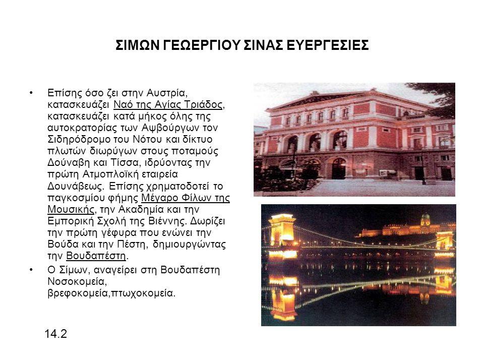 ΣΙΜΩΝ ΓΕΩΕΡΓΙΟΥ ΣΙΝΑΣ ΕΥΕΡΓΕΣΙΕΣ Επίσης όσο ζει στην Αυστρία, κατασκευάζει Ναό της Αγίας Τριάδος, κατασκευάζει κατά μήκος όλης της αυτοκρατορίας των Αψβούργων τον Σιδηρόδρομο του Νότου και δίκτυο πλωτών διωρύγων στους ποταμούς Δούναβη και Τίσσα, ιδρύοντας την πρώτη Ατμοπλοϊκή εταιρεία Δουνάβεως.