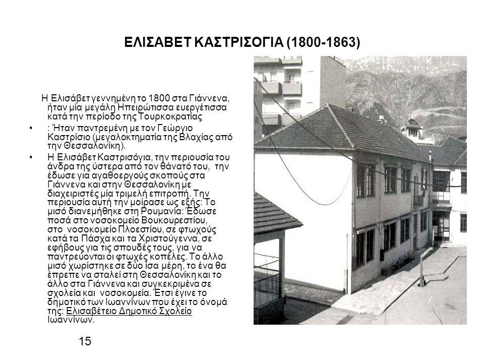 ΕΛΙΣΑΒΕΤ ΚΑΣΤΡΙΣΟΓΙΑ (1800-1863) Η Ελισάβετ γεννημένη το 1800 στα Γιάννενα, ήταν μία μεγάλη Ηπειρώτισσα ευεργέτισσα κατά την περίοδο της Τουρκοκρατίας : Ήταν παντρεμένη με τον Γεώργιο Καστρίσιο (μεγαλοκτηματία της Βλαχίας από την Θεσσαλονίκη).