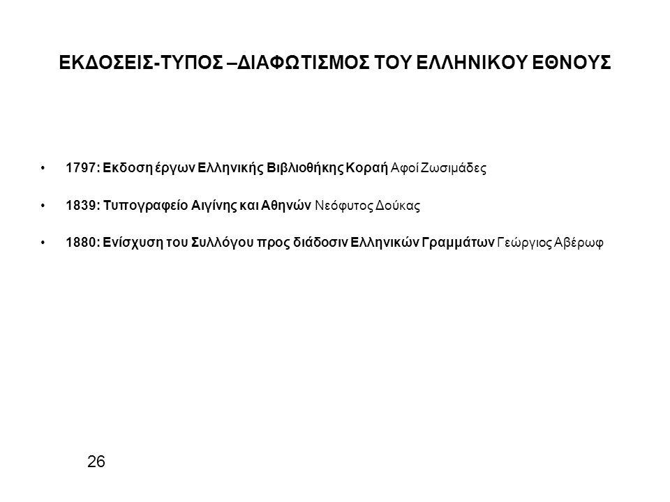 ΕΚΔΟΣΕΙΣ-ΤΥΠΟΣ –ΔΙΑΦΩΤΙΣΜΟΣ ΤΟΥ ΕΛΛΗΝΙΚΟΥ ΕΘΝΟΥΣ 1797: Εκδοση έργων Ελληνικής Βιβλιοθήκης Κοραή Αφοί Ζωσιμάδες 1839: Τυπογραφείο Αιγίνης και Αθηνών Νεόφυτος Δούκας 1880: Ενίσχυση του Συλλόγου προς διάδοσιν Ελληνικών Γραμμάτων Γεώργιος Αβέρωφ 26