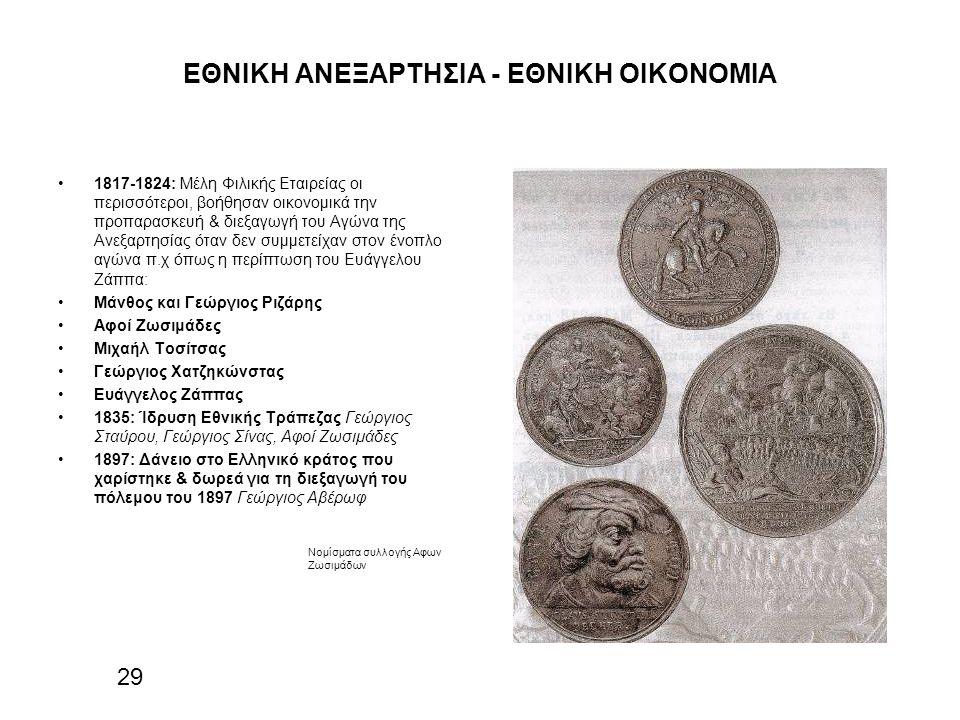 ΕΘΝΙΚΗ ΑΝΕΞΑΡΤΗΣΙΑ - ΕΘΝΙΚΗ ΟΙΚΟΝΟΜΙΑ 1817-1824: Μέλη Φιλικής Εταιρείας οι περισσότεροι, βοήθησαν οικονομικά την προπαρασκευή & διεξαγωγή του Αγώνα της Ανεξαρτησίας όταν δεν συμμετείχαν στον ένοπλο αγώνα π.χ όπως η περίπτωση του Ευάγγελου Ζάππα: Μάνθος και Γεώργιος Ριζάρης Αφοί Ζωσιμάδες Μιχαήλ Τοσίτσας Γεώργιος Χατζηκώνστας Ευάγγελος Ζάππας 1835: Ίδρυση Εθνικής Τράπεζας Γεώργιος Σταύρου, Γεώργιος Σίνας, Αφοί Ζωσιμάδες 1897: Δάνειο στο Ελληνικό κράτος που χαρίστηκε & δωρεά για τη διεξαγωγή του πόλεμου του 1897 Γεώργιος Αβέρωφ 29 Νομίσματα συλλογής Αφων Ζωσιμάδων