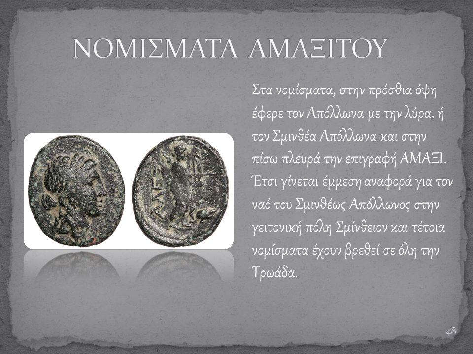 48 Στα νομίσματα, στην πρόσθια όψη έφερε τον Απόλλωνα με την λύρα, ή τον Σμινθέα Απόλλωνα και στην πίσω πλευρά την επιγραφή ΑΜΑΞΙ. Έτσι γίνεται έμμεση