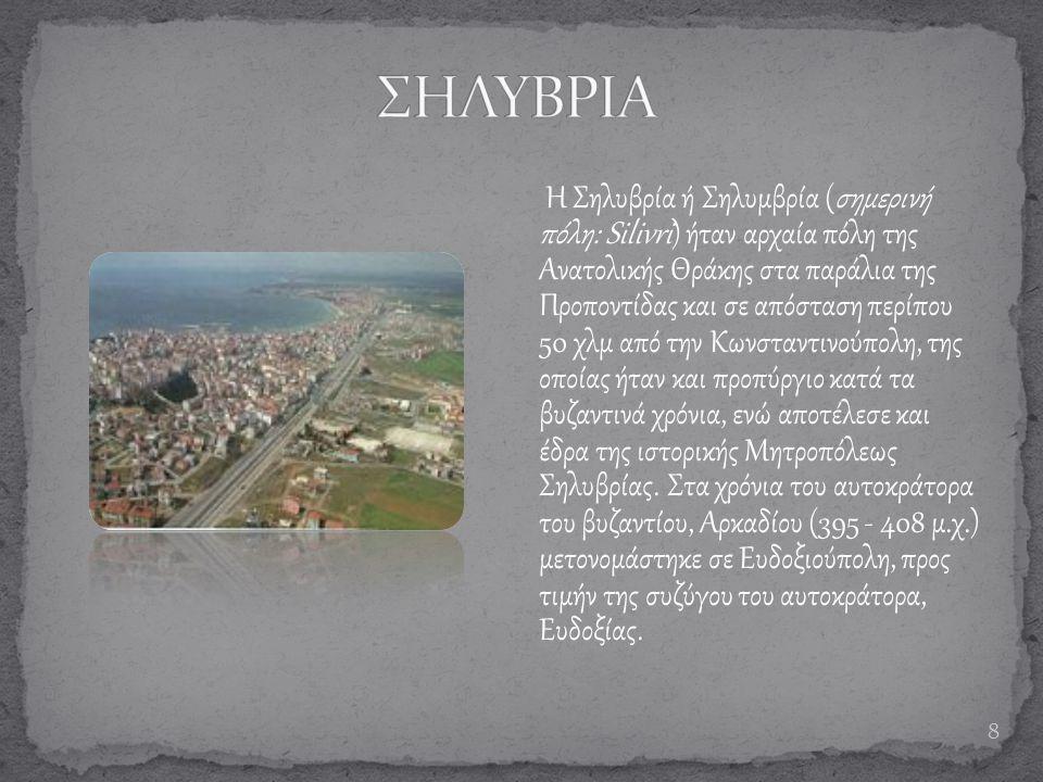 8 Η Σηλυβρία ή Σηλυμβρία (σημερινή πόλη: Silivri) ήταν αρχαία πόλη της Ανατολικής Θράκης στα παράλια της Προποντίδας και σε απόσταση περίπου 50 χλμ απ