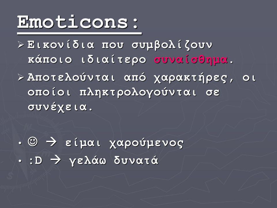 Emoticons:  Εικονίδια που συμβολίζουν κάποιο ιδιαίτερο συναίσθημα.  Αποτελούνται από χαρακτήρες, οι οποίοι πληκτρολογούνται σε συνέχεια.  είμαι χαρ