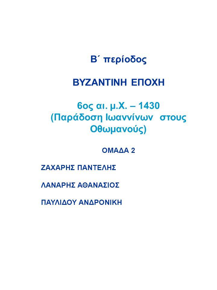 Β΄ περίοδος ΒΥΖΑΝΤΙΝΗ ΕΠΟΧΗ 6ος αι. μ.Χ. – 1430 (Παράδοση Ιωαννίνων στους Οθωμανούς) ΟΜΑΔΑ 2 ΖΑΧΑΡΗΣ ΠΑΝΤΕΛΗΣ ΛΑΝΑΡΗΣ ΑΘΑΝΑΣΙΟΣ ΠΑΥΛΙΔΟΥ ΑΝΔΡΟΝΙΚΗ