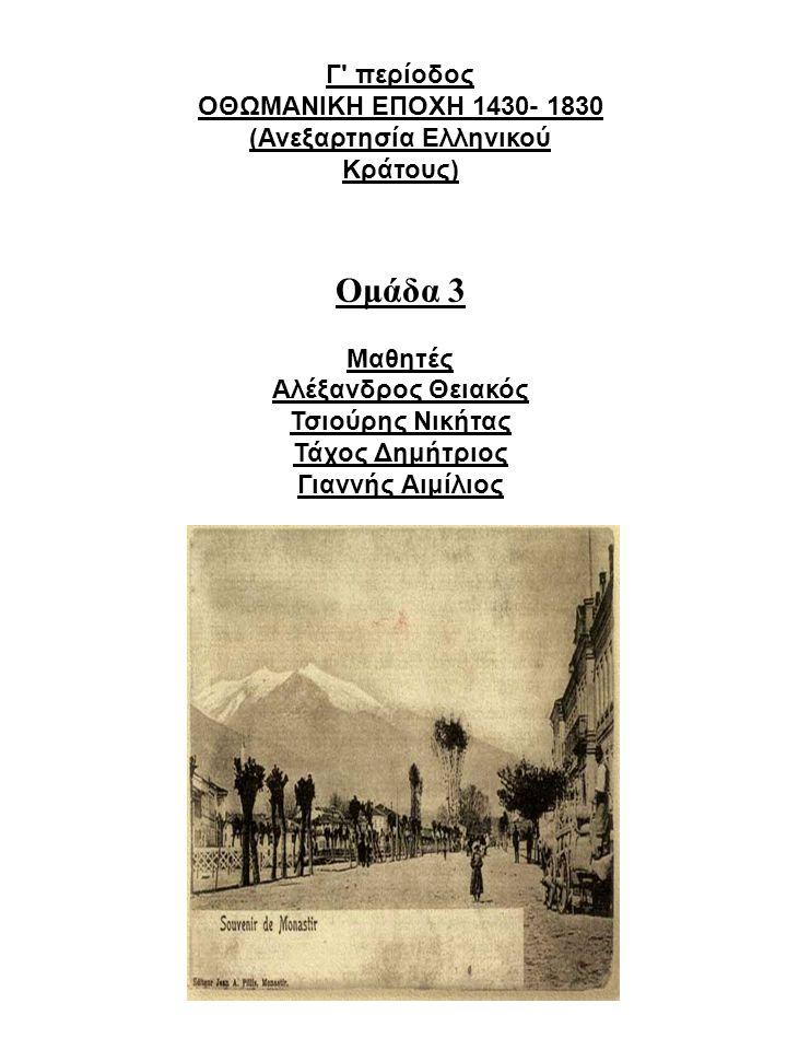 Γ' περίοδος ΟΘΩΜΑΝΙΚΗ ΕΠΟΧΗ 1430- 1830 (Ανεξαρτησία Ελληνικού Κράτους) Ομάδα 3 Μαθητές Αλέξανδρος Θειακός Τσιούρης Νικήτας Τάχος Δημήτριος Γιαννής Αιμ