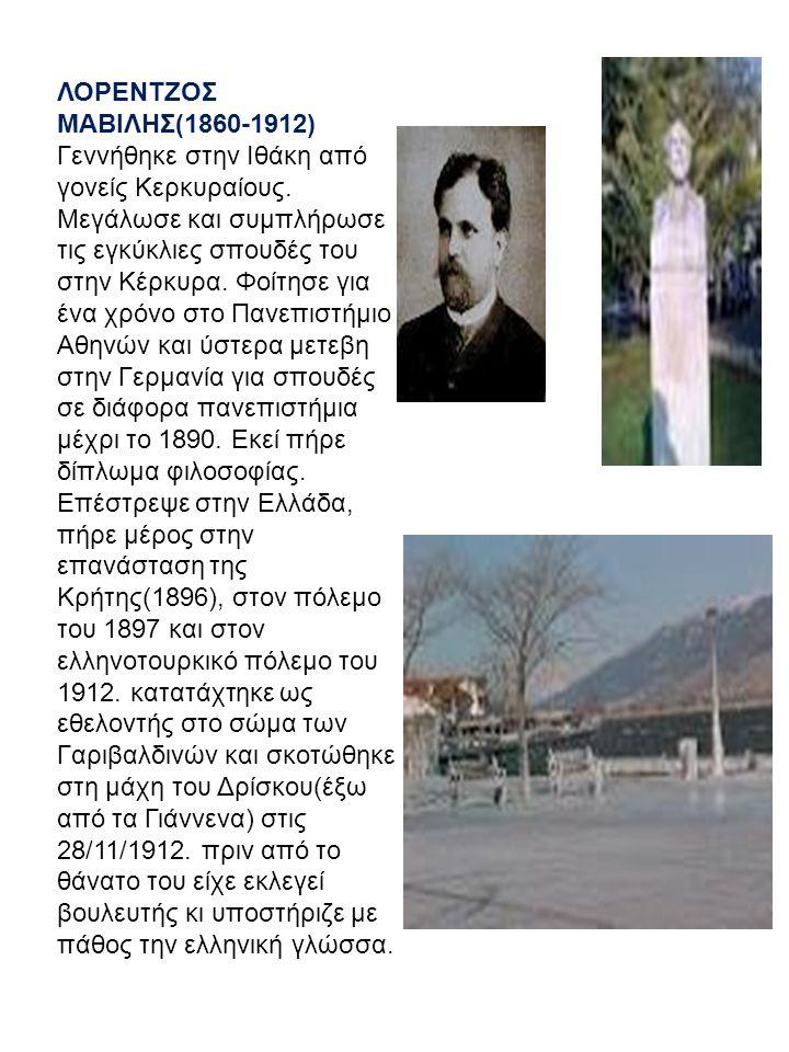 ΛΟΡΕΝΤΖΟΣ ΜΑΒΙΛΗΣ(1860-1912) Γεννήθηκε στην Ιθάκη από γονείς Κερκυραίους. Μεγάλωσε και συμπλήρωσε τις εγκύκλιες σπουδές του στην Κέρκυρα. Φοίτησε για