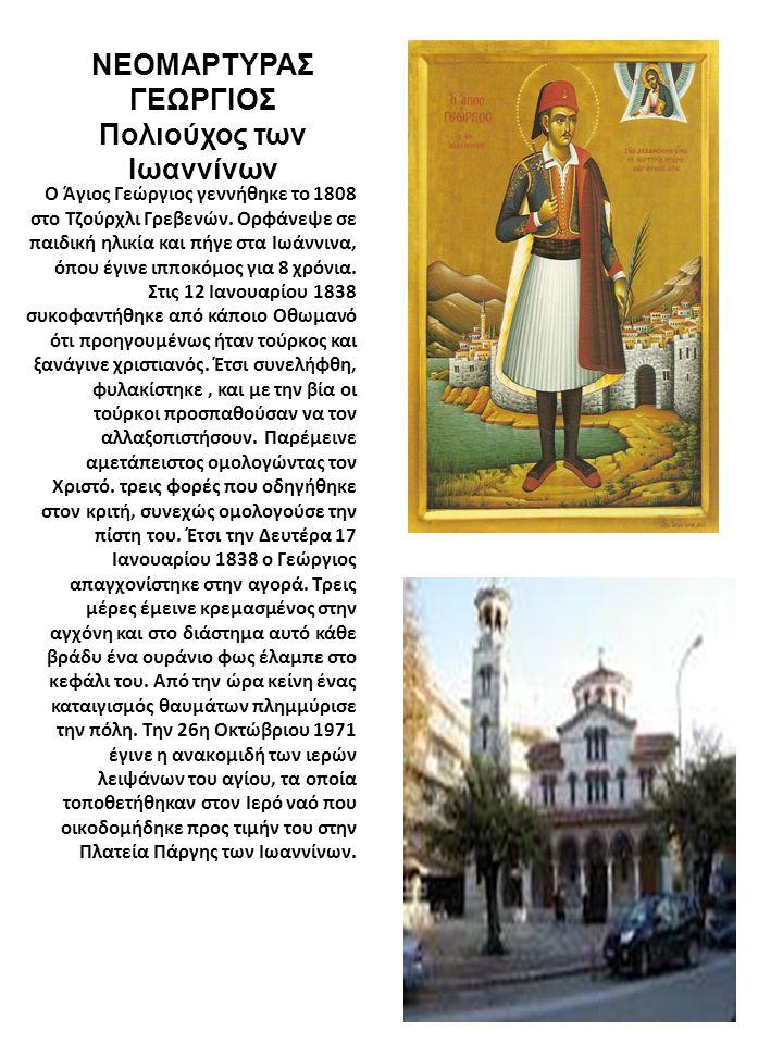 ΝΕΟΜΑΡΤΥΡΑΣ ΓΕΩΡΓΙΟΣ Πολιούχος των Ιωαννίνων O Άγιος Γεώργιος γεννήθηκε το 1808 στο Τζούρχλι Γρεβενών. Ορφάνεψε σε παιδική ηλικία και πήγε στα Ιωάννιν