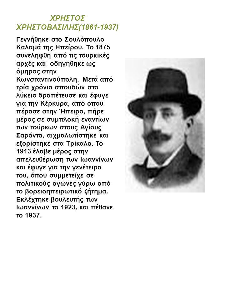 ΧΡΗΣΤΟΣ ΧΡΗΣΤΟΒΑΣΙΛΗΣ(1861-1937) Γεννήθηκε στο Σουλόπουλο Καλαμά της Ηπείρου. Το 1875 συνεληφθη από τις τουρκικές αρχές και οδηγήθηκε ως όμηρος στην Κ
