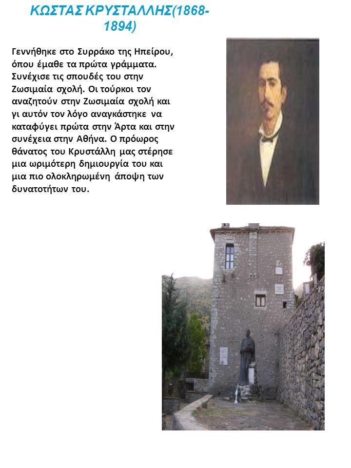 ΚΩΣΤΑΣ ΚΡΥΣΤΑΛΛΗΣ(1868- 1894) Γεννήθηκε στο Συρράκο της Ηπείρου, όπου έμαθε τα πρώτα γράμματα. Συνέχισε τις σπουδές του στην Ζωσιμαία σχολή. Οι τούρκο