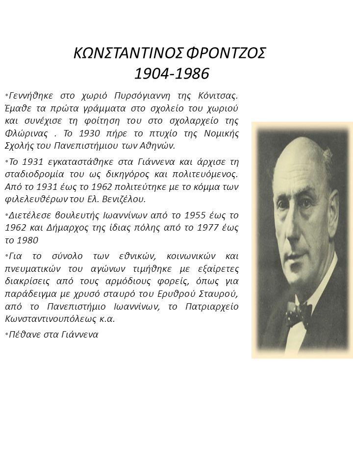 ΚΩΝΣΤΑΝΤΙΝΟΣ ΦΡΟΝΤΖΟΣ 1904-1986 Γεννήθηκε στο χωριό Πυρσόγιαννη της Κόνιτσας. Έμαθε τα πρώτα γράμματα στο σχολείο του χωριού και συνέχισε τη φοίτηση τ