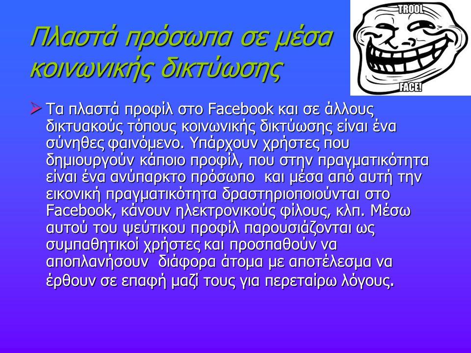 Πλαστά πρόσωπα σε μέσα κοινωνικής δικτύωσης  Τα πλαστά προφίλ στο Facebook και σε άλλους δικτυακούς τόπους κοινωνικής δικτύωσης είναι ένα σύνηθες φαι