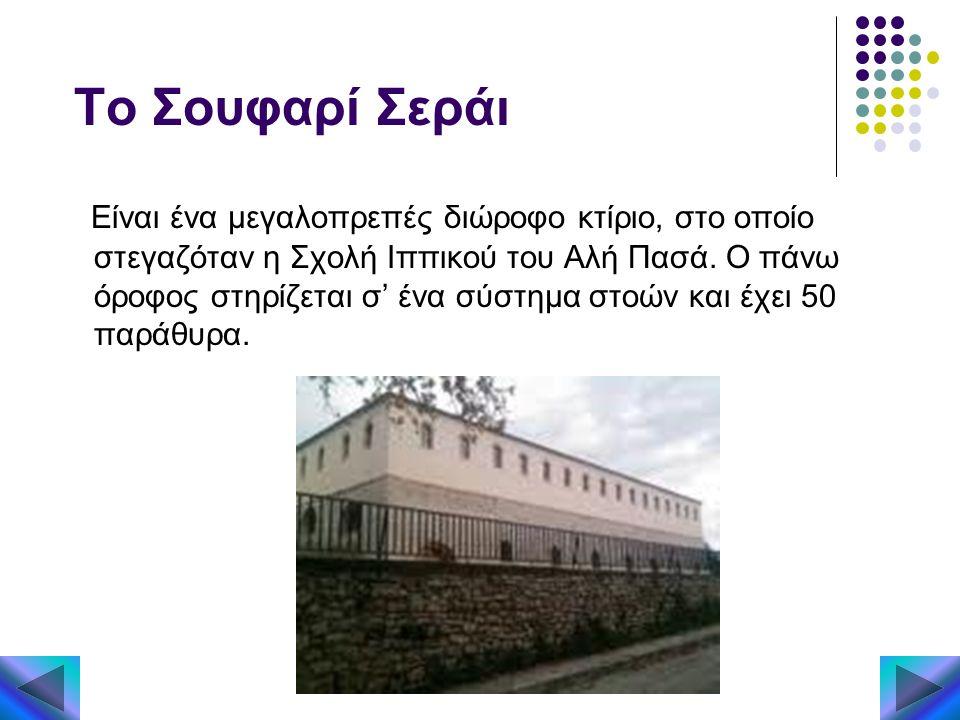 Το Σουφαρί Σεράι Είναι ένα μεγαλοπρεπές διώροφο κτίριο, στο οποίο στεγαζόταν η Σχολή Ιππικού του Αλή Πασά. Ο πάνω όροφος στηρίζεται σ' ένα σύστημα στο