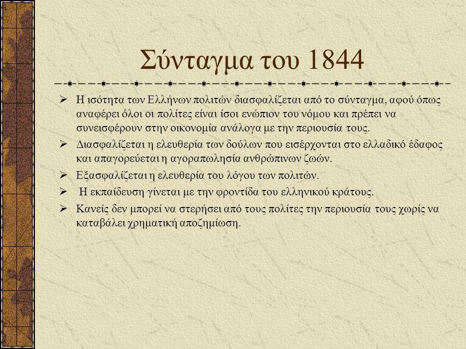 Σύνταγμα του 1844  Η ισότητα των Ελλήνων πολιτών διασφαλίζεται από το σύνταγμα, αφού όπως αναφέρει όλοι οι πολίτες είναι ίσοι ενώπιον του νόμου και πρέπει να συνεισφέρουν στην οικονομία ανάλογα με την περιουσία τους.