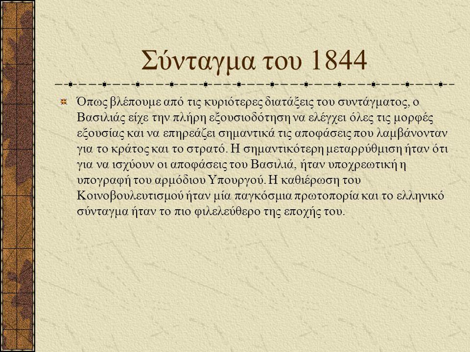 Σύνταγμα του 1844 Όπως βλέπουμε από τις κυριότερες διατάξεις του συντάγματος, ο Βασιλιάς είχε την πλήρη εξουσιοδότηση να ελέγχει όλες τις μορφές εξουσίας και να επηρεάζει σημαντικά τις αποφάσεις που λαμβάνονταν για το κράτος και το στρατό.