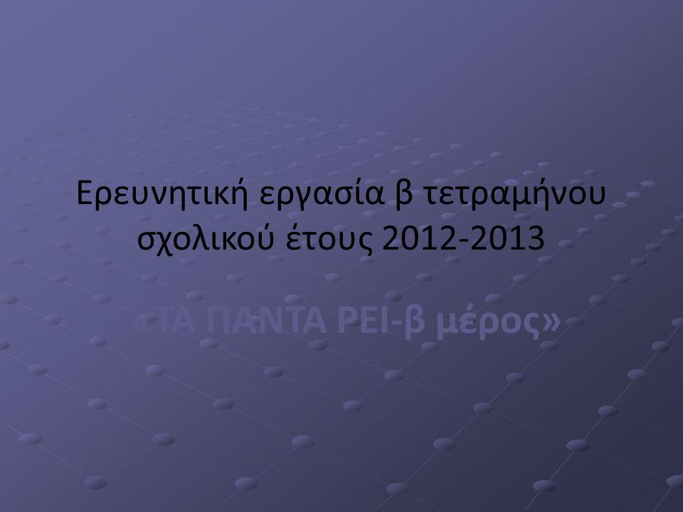 Ερευνητική εργασία β τετραμήνου σχολικού έτους 2012-2013 «ΤΑ ΠΑΝΤΑ ΡΕΙ-β μέρος»
