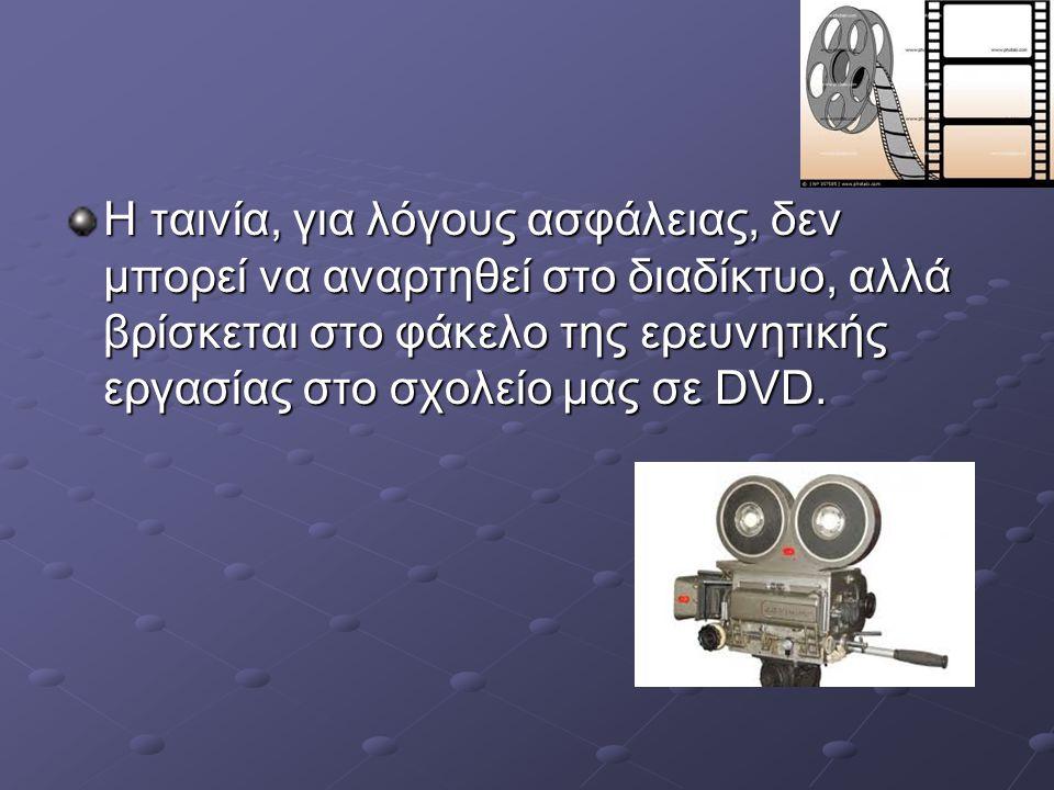 Η ταινία, για λόγους ασφάλειας, δεν μπορεί να αναρτηθεί στο διαδίκτυο, αλλά βρίσκεται στο φάκελο της ερευνητικής εργασίας στο σχολείο μας σε DVD.