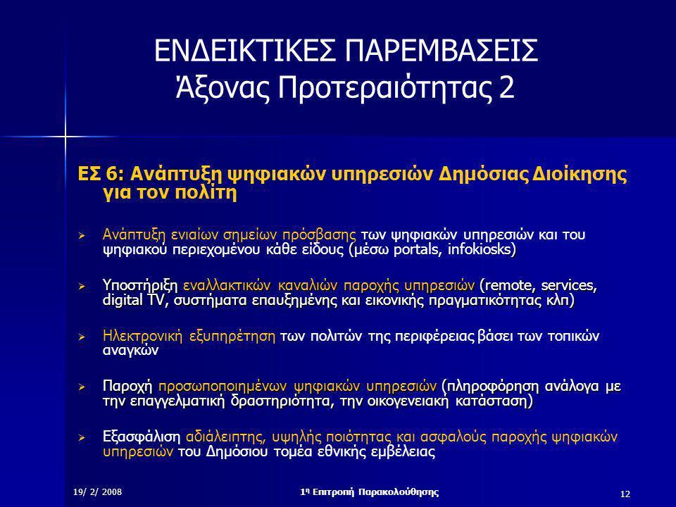 12 19/ 2/ 20081 η Επιτροπή Παρακολούθησης ΕΝΔΕΙΚΤΙΚΕΣ ΠΑΡΕΜΒΑΣΕΙΣ Άξονας Προτεραιότητας 2 6: ΕΣ 6: Ανάπτυξη ψηφιακών υπηρεσιών Δημόσιας Διοίκησης για τον πολίτη ()  Ανάπτυξη ενιαίων σημείων πρόσβασης των ψηφιακών υπηρεσιών και του ψηφιακού περιεχομένου κάθε είδους (μέσω portals, infokiosks)  Υποστήριξη εναλλακτικών καναλιών παροχής υπηρεσιών (remote, services, digital TV, συστήματα επαυξημένης και εικονικής πραγματικότητας κλπ)  Ηλεκτρονική εξυπηρέτηση των πολιτών της περιφέρειας βάσει των τοπικών αναγκών  Παροχή προσωποποιημένων ψηφιακών υπηρεσιών (πληροφόρηση ανάλογα με την επαγγελματική δραστηριότητα, την οικογενειακή κατάσταση)  Εξασφάλιση αδιάλειπτης, υψηλής ποιότητας και ασφαλούς παροχής ψηφιακών υπηρεσιών του Δημόσιου τομέα εθνικής εμβέλειας