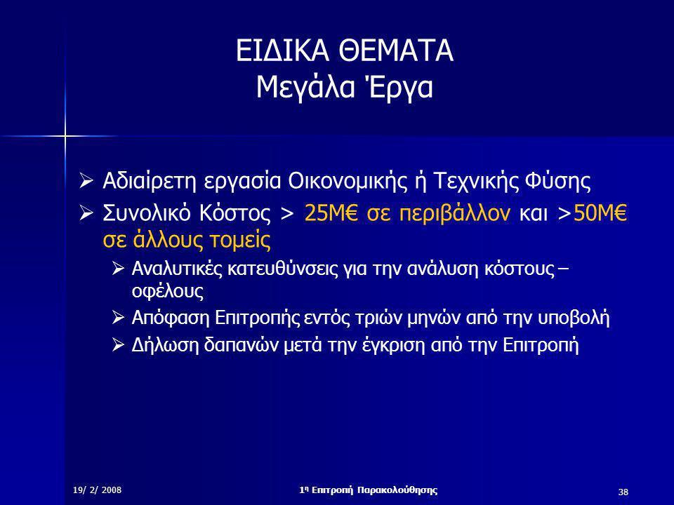 38 19/ 2/ 20081 η Επιτροπή Παρακολούθησης ΕΙΔΙΚΑ ΘΕΜΑΤΑ Μεγάλα Έργα  Αδιαίρετη εργασία Οικονομικής ή Τεχνικής Φύσης  Συνολικό Κόστος > 25Μ€ σε περιβάλλον και >50Μ€ σε άλλους τομείς  Αναλυτικές κατευθύνσεις για την ανάλυση κόστους – οφέλους  Απόφαση Επιτροπής εντός τριών μηνών από την υποβολή  Δήλωση δαπανών μετά την έγκριση από την Επιτροπή