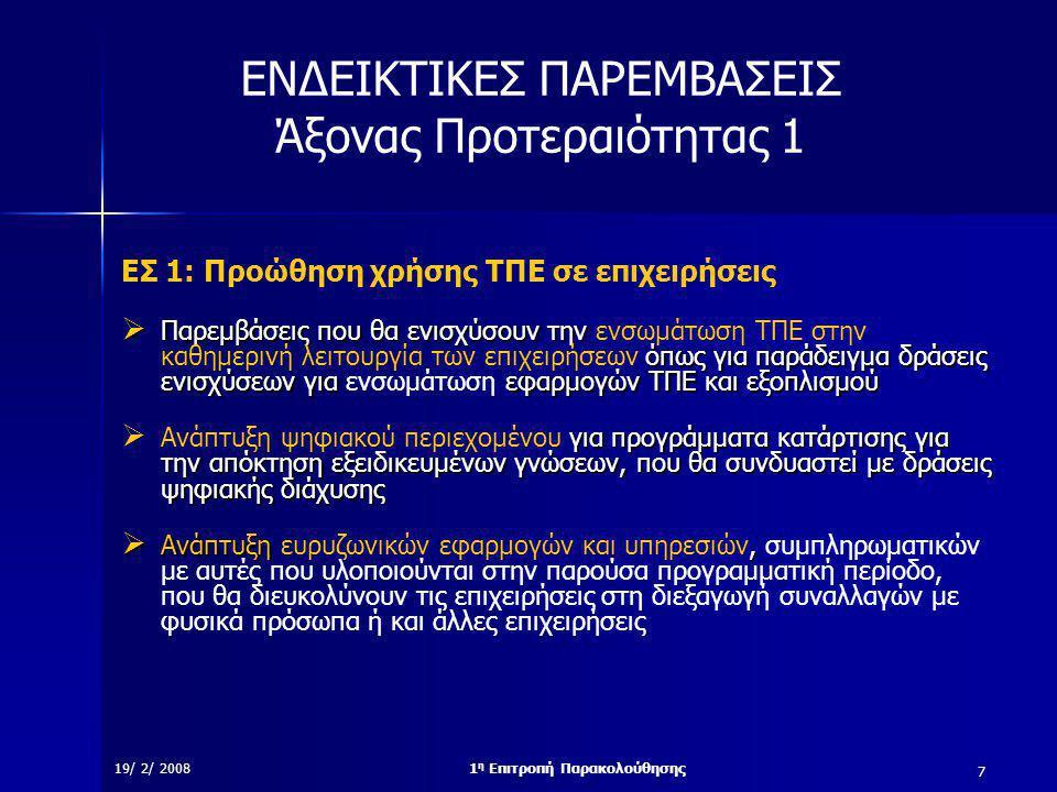 7 19/ 2/ 20081 η Επιτροπή Παρακολούθησης ΕΝΔΕΙΚΤΙΚΕΣ ΠΑΡΕΜΒΑΣΕΙΣ Άξονας Προτεραιότητας 1 ΕΣ 1: Προώθηση χρήσης ΤΠΕ σε επιχειρήσεις  Παρεμβάσεις που θα ενισχύσουν την όπως για παράδειγμα δράσεις ενισχύσεων για εφαρμογών ΤΠΕ και εξοπλισμού  Παρεμβάσεις που θα ενισχύσουν την ενσωμάτωση ΤΠΕ στην καθημερινή λειτουργία των επιχειρήσεων όπως για παράδειγμα δράσεις ενισχύσεων για ενσωμάτωση εφαρμογών ΤΠΕ και εξοπλισμού για προγράμματα κατάρτισης για την απόκτηση εξειδικευμένων γνώσεων, που θα συνδυαστεί με δράσεις ψηφιακής διάχυσης  Ανάπτυξη ψηφιακού περιεχομένου για προγράμματα κατάρτισης για την απόκτηση εξειδικευμένων γνώσεων, που θα συνδυαστεί με δράσεις ψηφιακής διάχυσης  Ανάπτυξη,  Ανάπτυξη ευρυζωνικών εφαρμογών και υπηρεσιών, συμπληρωματικών με αυτές που υλοποιούνται στην παρούσα προγραμματική περίοδο, που θα διευκολύνουν τις επιχειρήσεις στη διεξαγωγή συναλλαγών με φυσικά πρόσωπα ή και άλλες επιχειρήσεις
