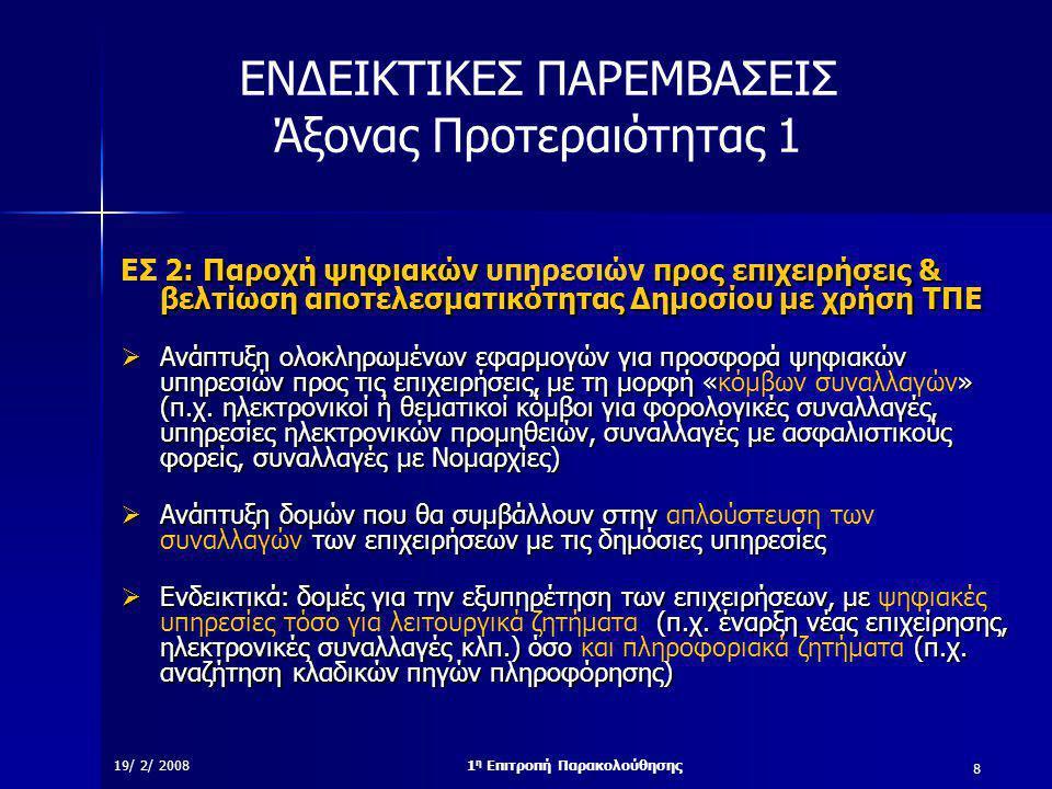 8 19/ 2/ 20081 η Επιτροπή Παρακολούθησης ΕΝΔΕΙΚΤΙΚΕΣ ΠΑΡΕΜΒΑΣΕΙΣ Άξονας Προτεραιότητας 1 2: Παροχή ψηφιακών προς επιχειρήσεις & βελτίωση αποτελεσματικότητας Δημοσίου με χρήση ΤΠΕ ΕΣ 2: Παροχή ψηφιακών υπηρεσιών προς επιχειρήσεις & βελτίωση αποτελεσματικότητας Δημοσίου με χρήση ΤΠΕ  Ανάπτυξη ολοκληρωμένων εφαρμογών για προσφορά ψηφιακών υπηρεσιών προς τις επιχειρήσεις, με τη μορφή «» (π.χ.