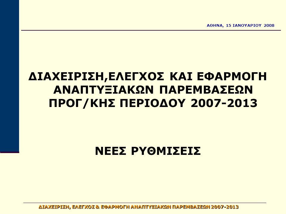 ΑΘΗΝΑ, 15 ΙΑΝΟΥΑΡΙΟΥ 2008 ΔΙΑΧΕΙΡΙΣΗ, ΕΛΕΓΧΟΣ & ΕΦΑΡΜΟΓΗ ΑΝΑΠΤΥΞΙΑΚΩΝ ΠΑΡΕΜΒΑΣΕΩΝ 2007-2013 ΔΙΑΧΕΙΡΙΣΗ,ΕΛΕΓΧΟΣ ΚΑΙ ΕΦΑΡΜΟΓΗ ΑΝΑΠΤΥΞΙΑΚΩΝ ΠΑΡΕΜΒΑΣΕΩΝ ΠΡΟΓ/ΚΗΣ ΠΕΡΙΟΔΟΥ 2007-2013 ΝΕΕΣ ΡΥΘΜΙΣΕΙΣ