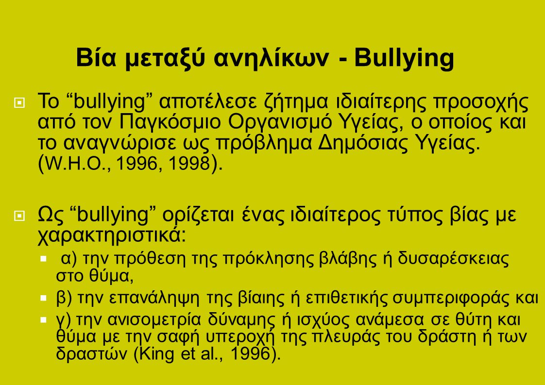  Το bullying αποτέλεσε ζήτημα ιδιαίτερης προσοχής από τον Παγκόσμιο Οργανισμό Υγείας, ο οποίος και το αναγνώρισε ως πρόβλημα Δημόσιας Υγείας.