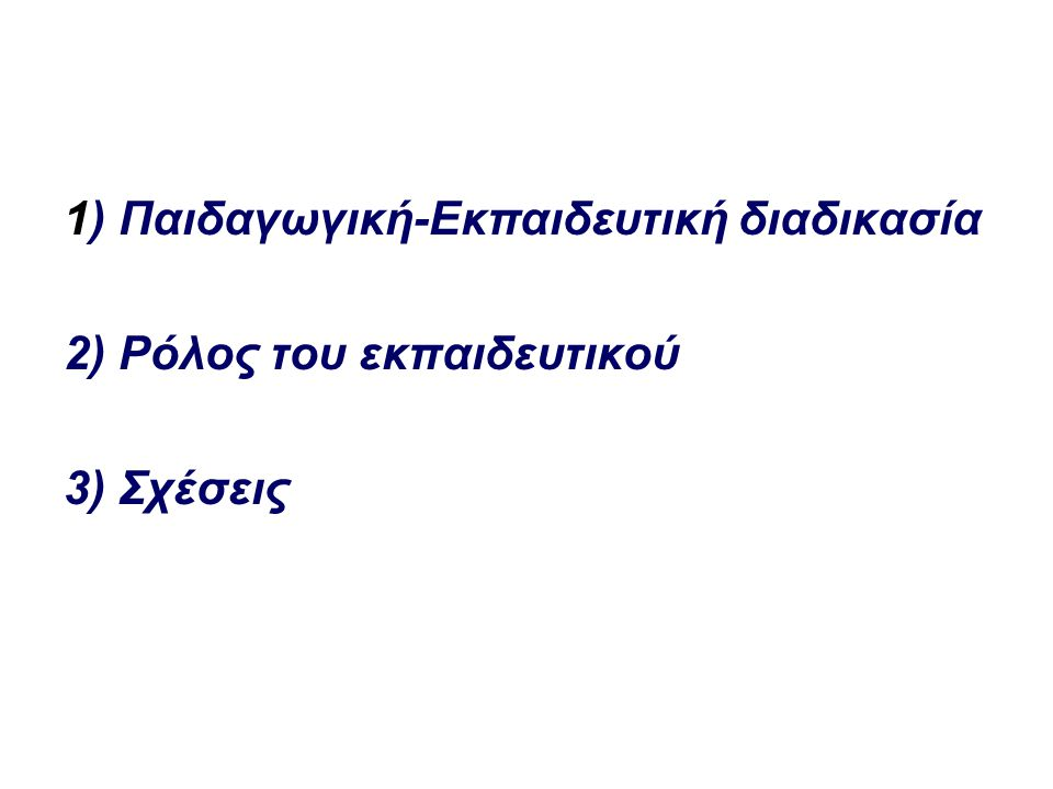 1) Παιδαγωγική-Εκπαιδευτική διαδικασία 2) Ρόλος του εκπαιδευτικού 3) Σχέσεις