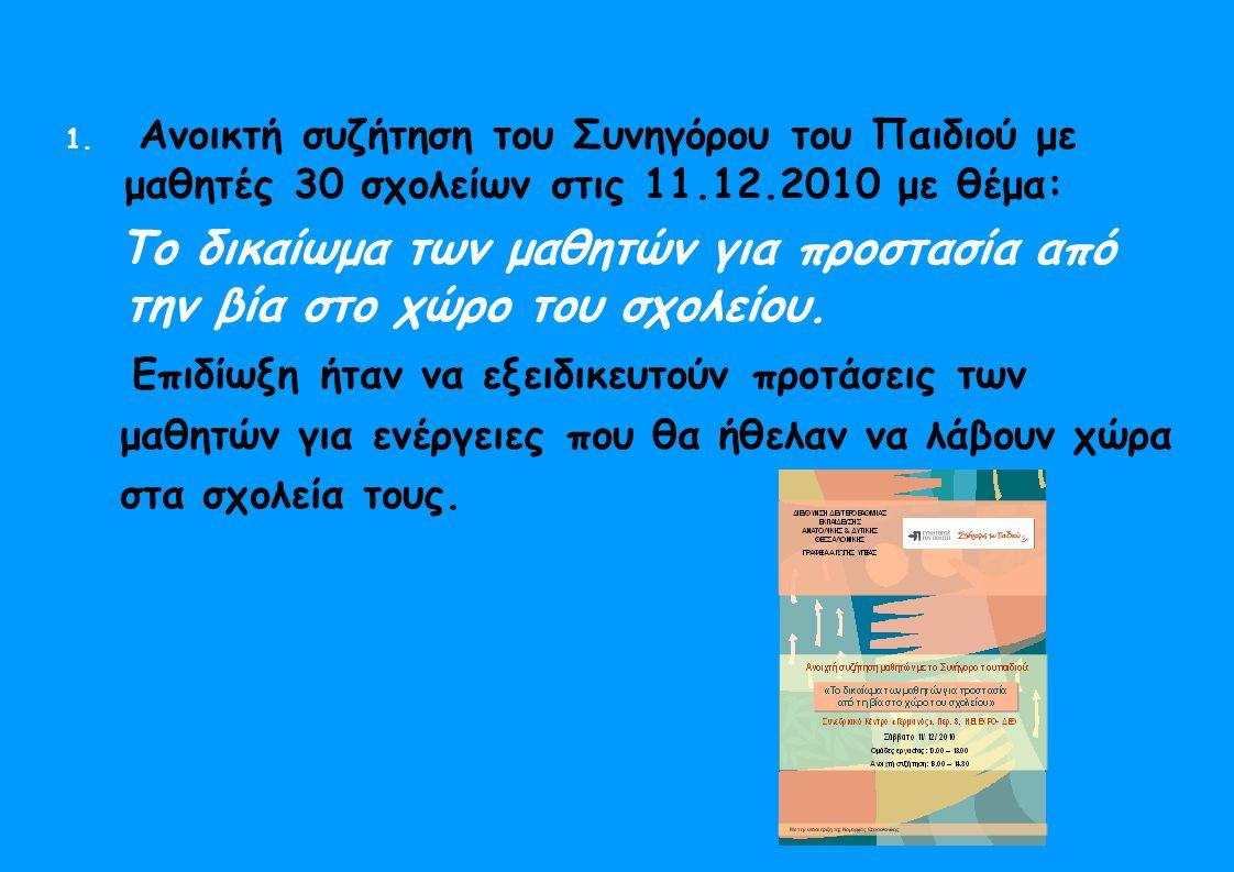 1. Ανοικτή συζήτηση του Συνηγόρου του Παιδιού με μαθητές 30 σχολείων στις 11.12.2010 με θέμα: Το δικαίωμα των μαθητών για προστασία από την βία στο χώ