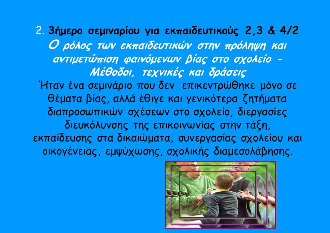2. 3ήμερο σεμιναρίου για εκπαιδευτικούς 2,3 & 4/2 Ο ρόλος των εκπαιδευτικών στην πρόληψη και αντιμετώπιση φαινόμενων βίας στο σχολείο - Μέθοδοι, τεχνι