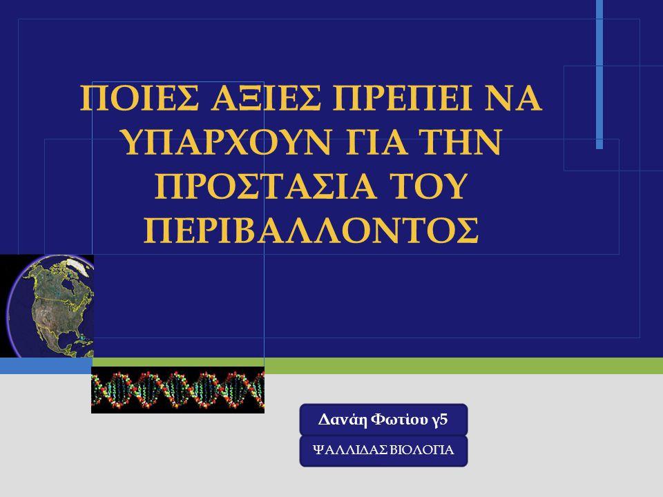 LOGO ΠΟΙΕΣ ΑΞΙΕΣ ΠΡΕΠΕΙ ΝΑ ΥΠΑΡΧΟΥΝ ΓΙΑ ΤΗΝ ΠΡΟΣΤΑΣΙΑ ΤΟΥ ΠΕΡΙΒΑΛΛΟΝΤΟΣ Δανάη Φωτίου γ5 ΨΑΛΛΙΔΑΣ ΒΙΟΛΟΓΙΑ