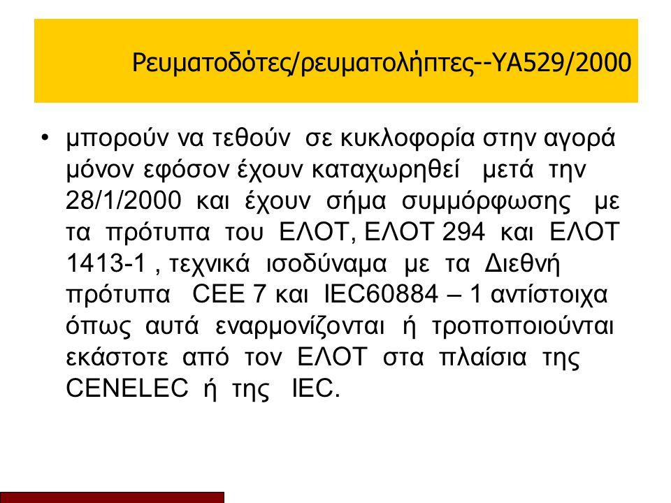 Ρευματοδότες/ρευματολήπτες--ΥΑ529/2000 μπορούν να τεθούν σε κυκλοφορία στην αγορά μόνον εφόσον έχουν καταχωρηθεί μετά την 28/1/2000 και έχουν σήμα συμμόρφωσης με τα πρότυπα του ΕΛΟΤ, ΕΛΟΤ 294 και ΕΛΟΤ 1413-1, τεχνικά ισοδύναμα με τα Διεθνή πρότυπα CEE 7 και IEC60884 – 1 αντίστοιχα όπως αυτά εναρμονίζονται ή τροποποιούνται εκάστοτε από τον ΕΛΟΤ στα πλαίσια της CENELEC ή της IEC.