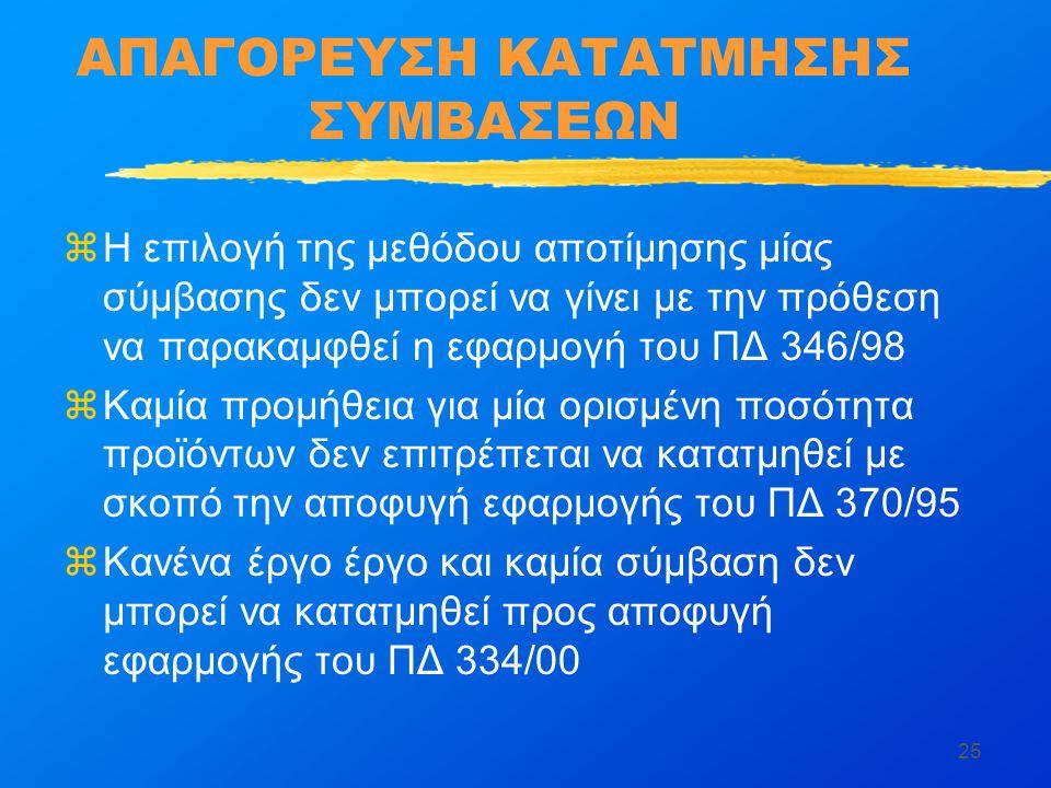 25 ΑΠΑΓΟΡΕΥΣΗ ΚΑΤΑΤΜΗΣΗΣ ΣΥΜΒΑΣΕΩΝ zΗ επιλογή της μεθόδου αποτίμησης μίας σύμβασης δεν μπορεί να γίνει με την πρόθεση να παρακαμφθεί η εφαρμογή του ΠΔ 346/98 zΚαμία προμήθεια για μία ορισμένη ποσότητα προϊόντων δεν επιτρέπεται να κατατμηθεί με σκοπό την αποφυγή εφαρμογής του ΠΔ 370/95 zΚανένα έργο έργο και καμία σύμβαση δεν μπορεί να κατατμηθεί προς αποφυγή εφαρμογής του ΠΔ 334/00