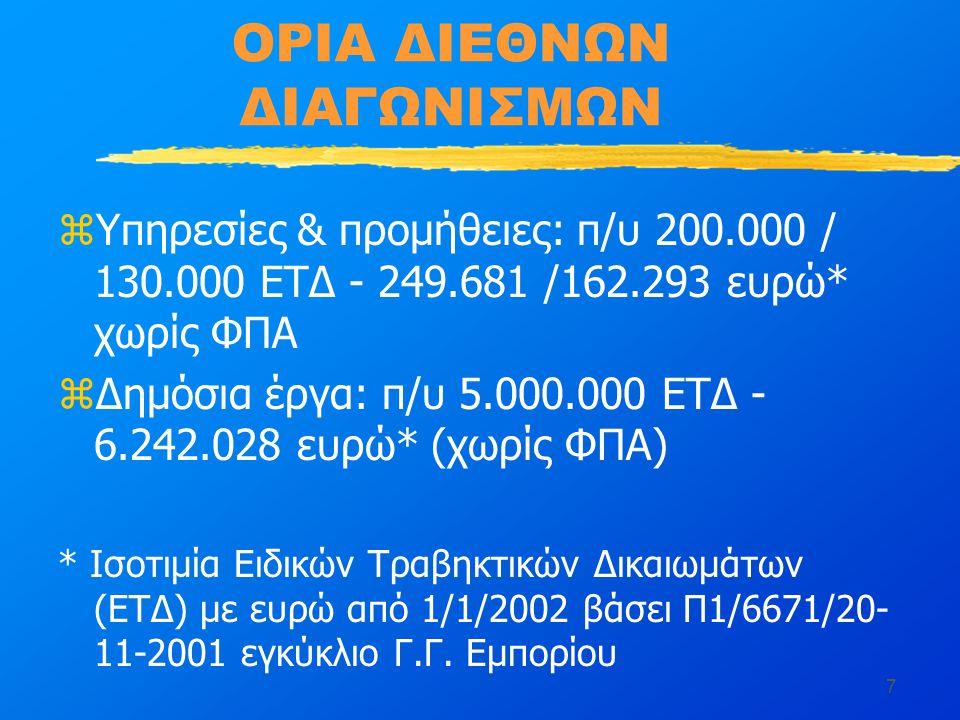 7 ΟΡΙΑ ΔΙΕΘΝΩΝ ΔΙΑΓΩΝΙΣΜΩΝ zΥπηρεσίες & προμήθειες: π/υ 200.000 / 130.000 ΕΤΔ - 249.681 /162.293 ευρώ* χωρίς ΦΠΑ zΔημόσια έργα: π/υ 5.000.000 ΕΤΔ - 6.242.028 ευρώ* (χωρίς ΦΠΑ) * Ισοτιμία Ειδικών Τραβηκτικών Δικαιωμάτων (ΕΤΔ) με ευρώ από 1/1/2002 βάσει Π1/6671/20- 11-2001 εγκύκλιο Γ.Γ.