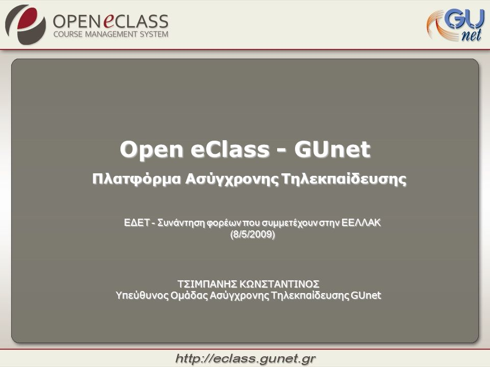 Open eClass - GUnet Πλατφόρμα Ασύγχρονης Τηλεκπαίδευσης ΤΣΙΜΠΑΝΗΣ ΚΩΝΣΤΑΝΤΙΝΟΣ Υπεύθυνος Ομάδας Ασύγχρονης Τηλεκπαίδευσης GUnet ΕΔΕΤ - Συνάντηση φορέω