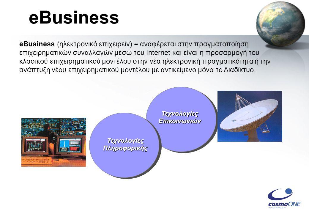 eBusiness Τεχνολογίες Επικοινωνιών Τεχνολογίες Πληροφορικής eBusiness (ηλεκτρονικό επιχειρείν) = αναφέρεται στην πραγματοποίηση επιχειρηματικών συναλλαγών μέσω του Internet και είναι η προσαρμογή του κλασικού επιχειρηματικού μοντέλου στην νέα ηλεκτρονική πραγματικότητα ή την ανάπτυξη νέου επιχειρηματικού μοντέλου με αντικείμενο μόνο το Διαδίκτυο.