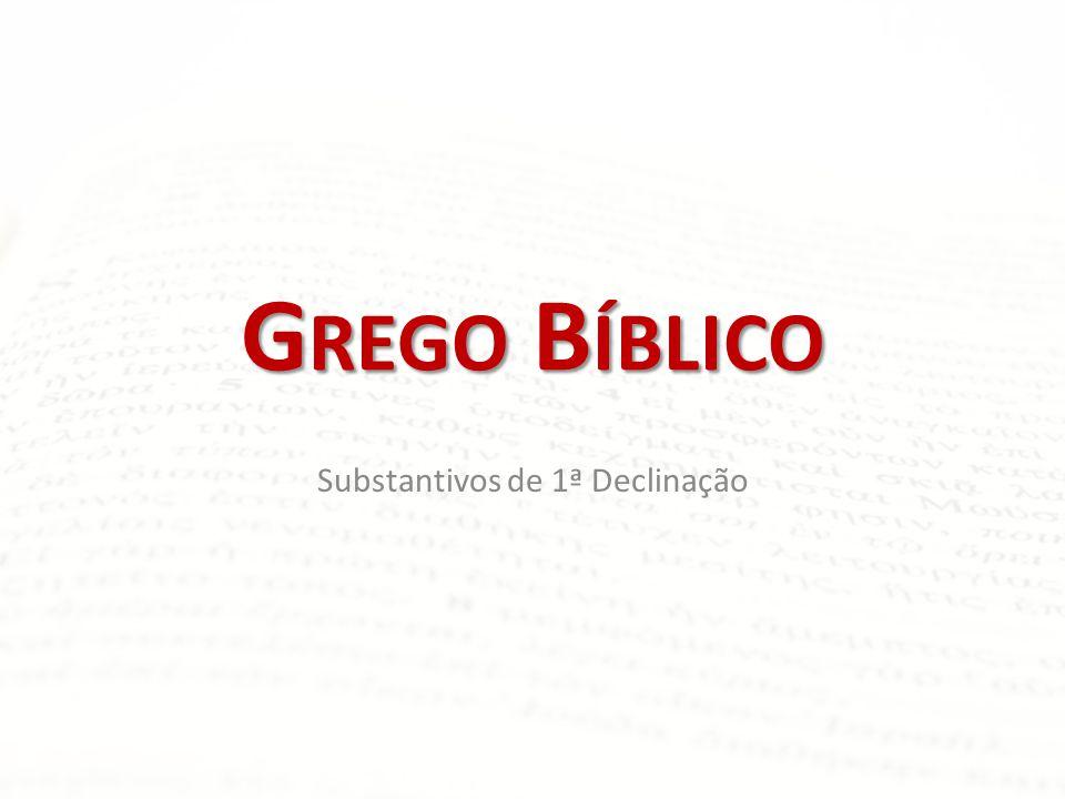 G REGO B ÍBLICO Substantivos de 1ª Declinação