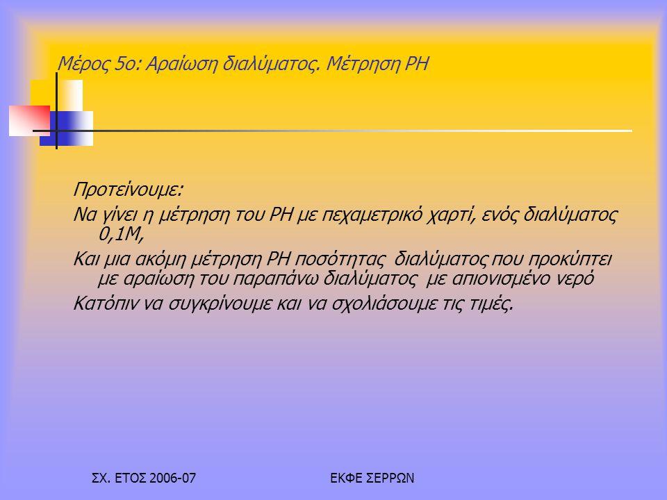 ΣΧ. ΕΤΟΣ 2006-07ΕΚΦΕ ΣΕΡΡΩΝ Μέρος 5ο: Αραίωση διαλύματος. Μέτρηση PH Προτείνουμε: Να γίνει η μέτρηση του PH με πεχαμετρικό χαρτί, ενός διαλύματος 0,1Μ