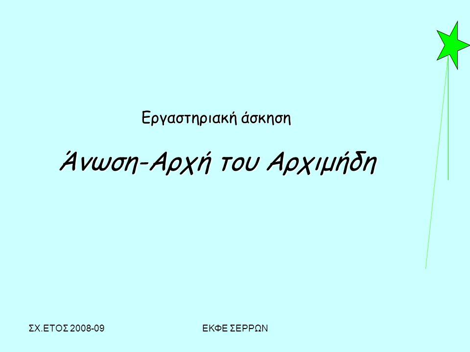 ΣΧ.ΕΤΟΣ 2008-09ΕΚΦΕ ΣΕΡΡΩΝ Εργαστηριακή άσκηση Άνωση-Αρχή του Αρχιμήδη